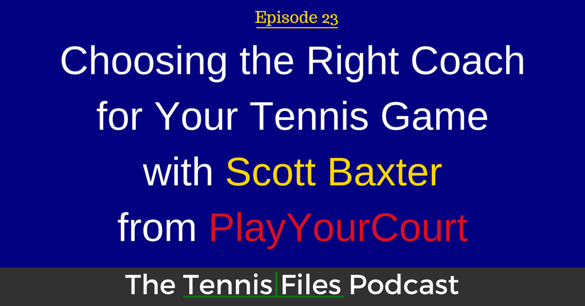 TFP 023: Choosing the Right Coach for Your Tennis Game with Scott Baxter from PlayYourCourt
