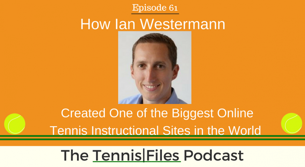TFP 061: How Ian Westermann Created One of the Biggest Online Tennis Instructional Sites in the World
