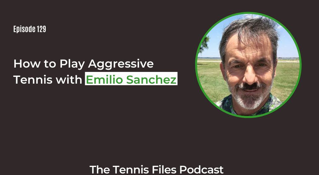 FB TFP 129_ How to Play Aggressive Tennis with Emilio Sanchez